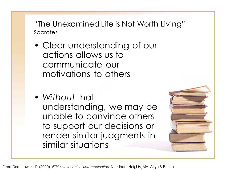 The Unexamined Life is Not Worth Living Socrates Clear understanding of our actions allows us to communicate our motivations to others Without that understanding, we may be unable to convince others to support our decisions or render similar judgments in similar situations From Dombrowski, P.