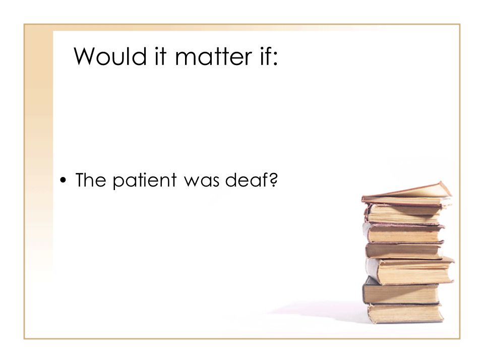 Would it matter if: The patient was deaf