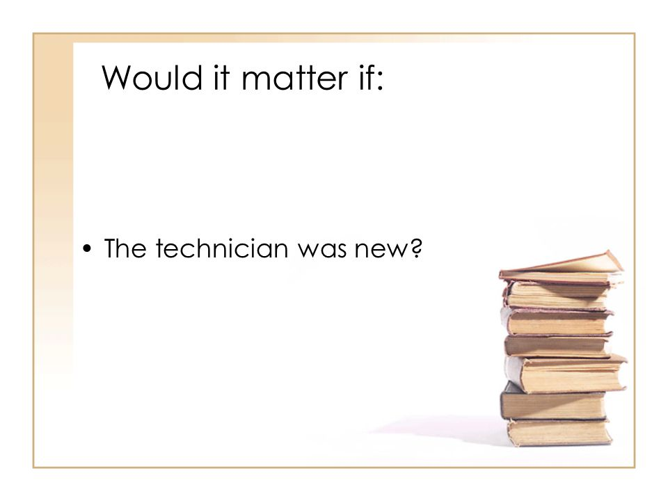 Would it matter if: The technician was new