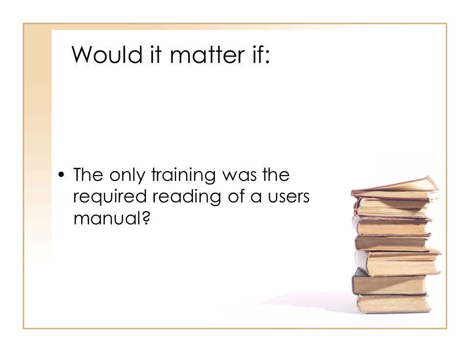 Would it matter if: The only training was the required reading of a users manual?