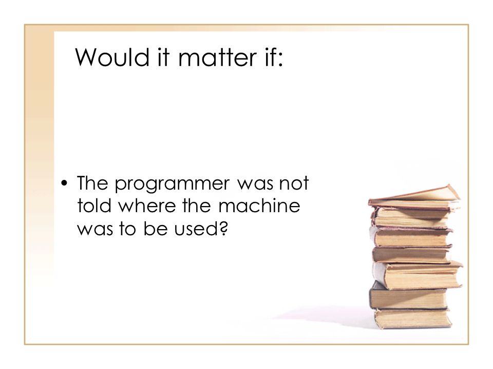 Would it matter if: The programmer was not told where the machine was to be used