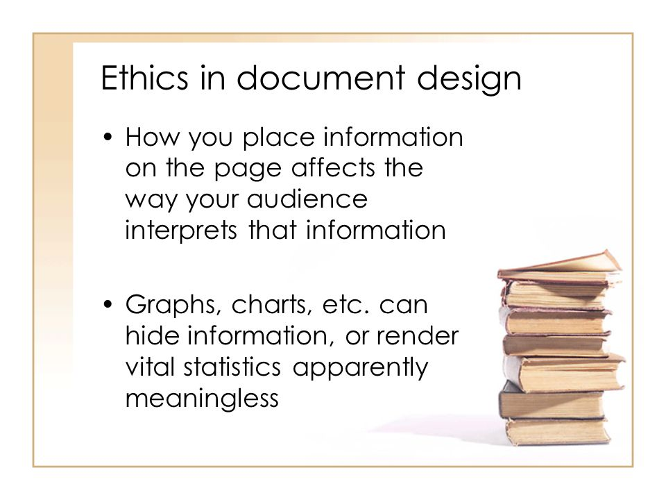 Ethics in document design How you place information on the page affects the way your audience interprets that information Graphs, charts, etc. can hid