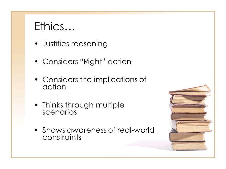 Ethics… Justifies reasoning Considers Right action Considers the implications of action Thinks through multiple scenarios Shows awareness of real-world constraints