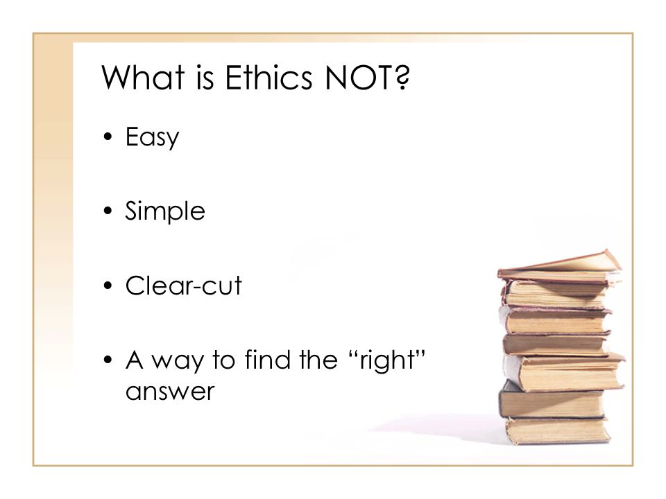 What is Ethics NOT Easy Simple Clear-cut A way to find the right answer