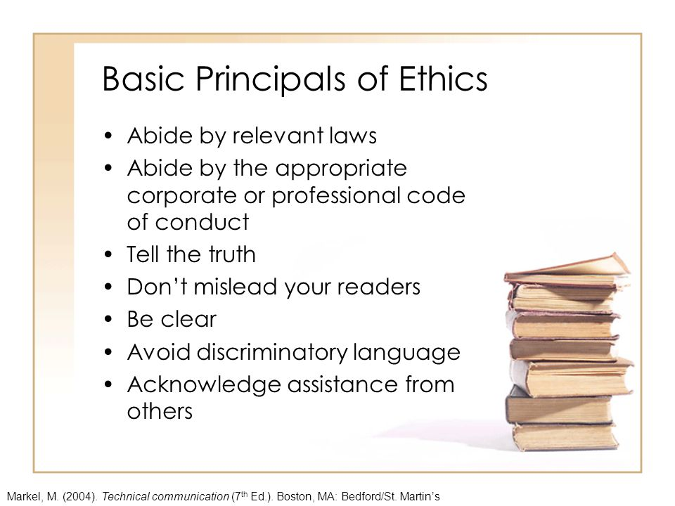 Basic Principals of Ethics Abide by relevant laws Abide by the appropriate corporate or professional code of conduct Tell the truth Don't mislead your readers Be clear Avoid discriminatory language Acknowledge assistance from others Markel, M.