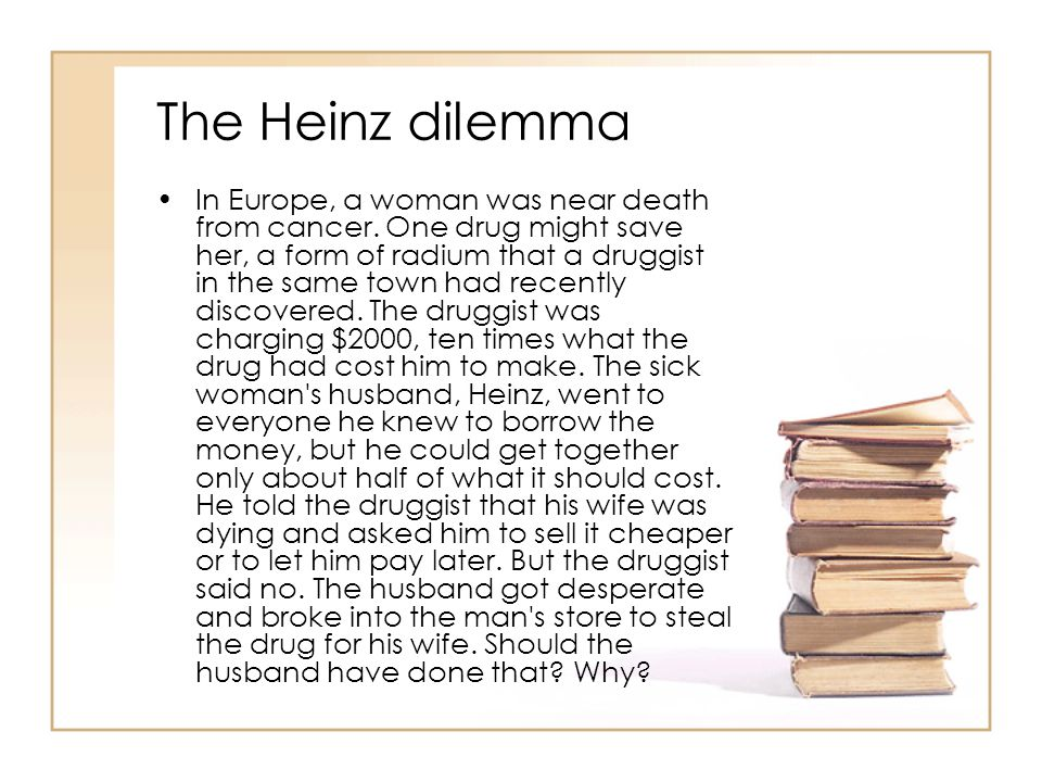 The Heinz dilemma In Europe, a woman was near death from cancer. One drug might save her, a form of radium that a druggist in the same town had recent