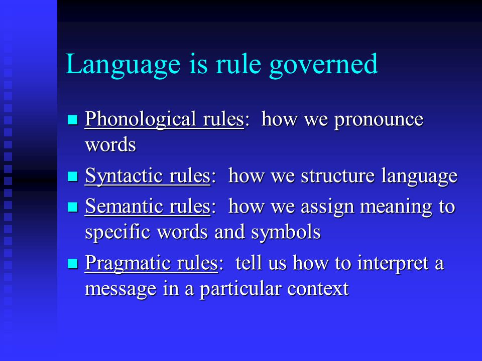 Language is rule governed Phonological rules: how we pronounce words Phonological rules: how we pronounce words Syntactic rules: how we structure language Syntactic rules: how we structure language Semantic rules: how we assign meaning to specific words and symbols Semantic rules: how we assign meaning to specific words and symbols Pragmatic rules: tell us how to interpret a message in a particular context Pragmatic rules: tell us how to interpret a message in a particular context