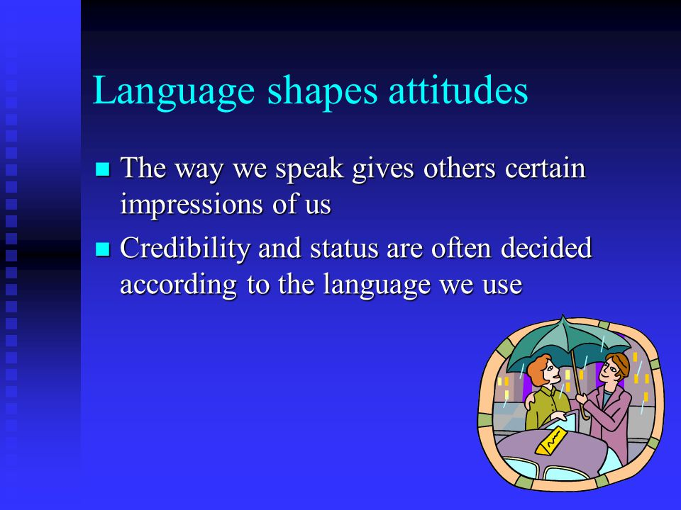 Language shapes attitudes The way we speak gives others certain impressions of us The way we speak gives others certain impressions of us Credibility and status are often decided according to the language we use Credibility and status are often decided according to the language we use