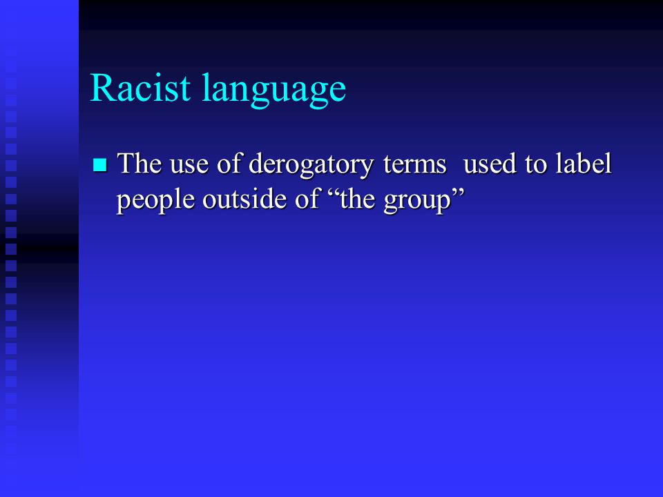 Racist language The use of derogatory terms used to label people outside of the group The use of derogatory terms used to label people outside of the group