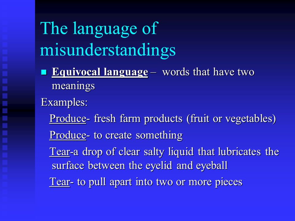 The language of misunderstandings Equivocal language – words that have two meanings Equivocal language – words that have two meaningsExamples: Produce- fresh farm products (fruit or vegetables) Produce- fresh farm products (fruit or vegetables) Produce- to create something Produce- to create something Tear-a drop of clear salty liquid that lubricates the surface between the eyelid and eyeball Tear-a drop of clear salty liquid that lubricates the surface between the eyelid and eyeball Tear- to pull apart into two or more pieces Tear- to pull apart into two or more pieces
