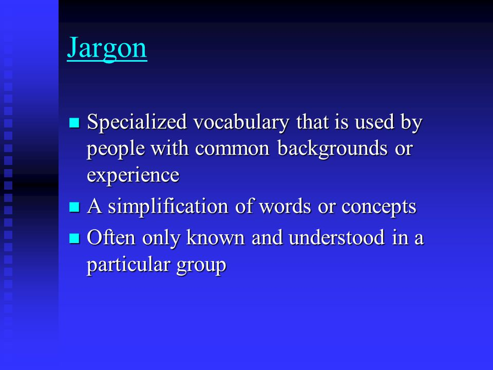 Jargon Specialized vocabulary that is used by people with common backgrounds or experience Specialized vocabulary that is used by people with common backgrounds or experience A simplification of words or concepts A simplification of words or concepts Often only known and understood in a particular group Often only known and understood in a particular group