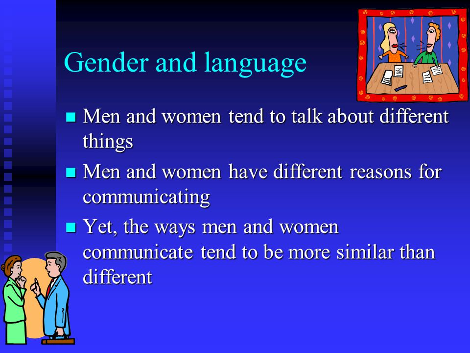 Gender and language Men and women tend to talk about different things Men and women tend to talk about different things Men and women have different reasons for communicating Men and women have different reasons for communicating Yet, the ways men and women communicate tend to be more similar than different Yet, the ways men and women communicate tend to be more similar than different
