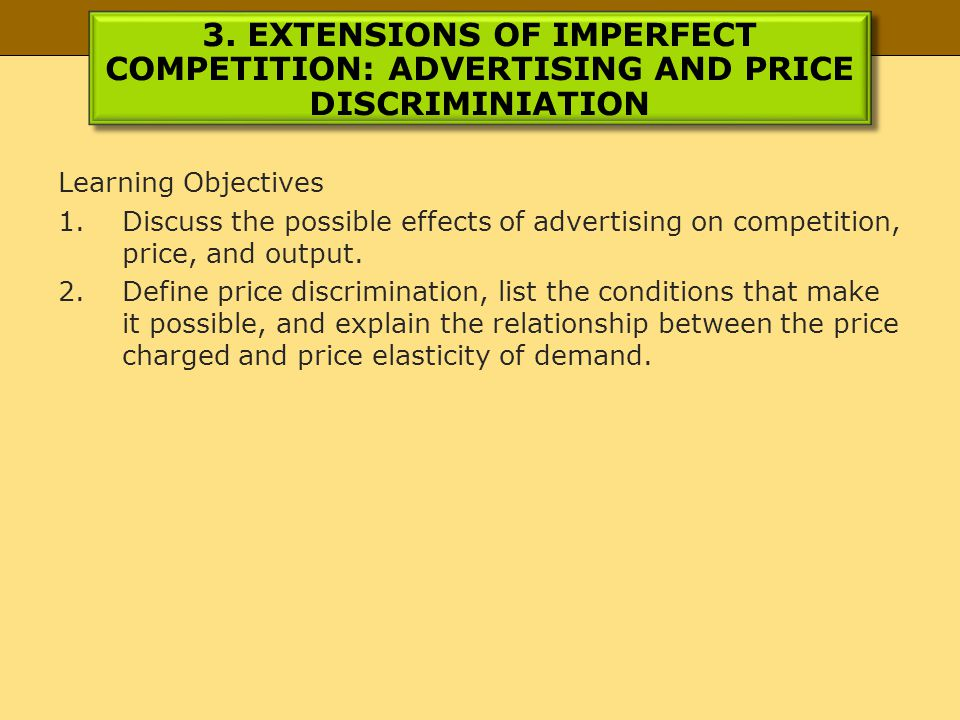 3. EXTENSIONS OF IMPERFECT COMPETITION: ADVERTISING AND PRICE DISCRIMINIATION Learning Objectives 1.Discuss the possible effects of advertising on com