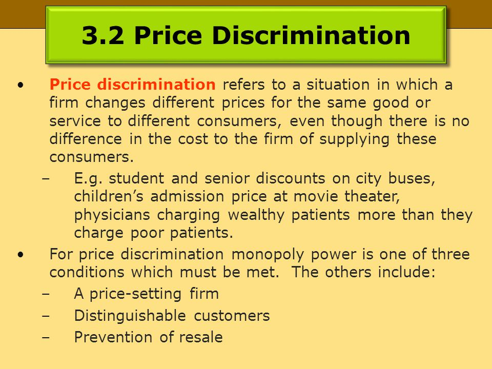 3.2 Price Discrimination Price discrimination refers to a situation in which a firm changes different prices for the same good or service to different consumers, even though there is no difference in the cost to the firm of supplying these consumers.