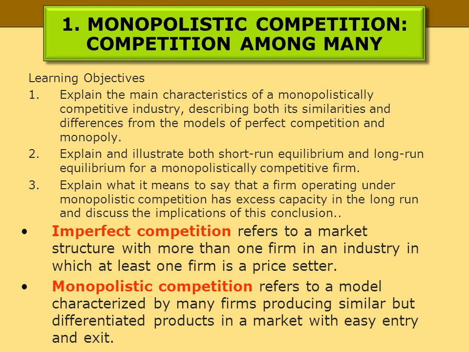 1. MONOPOLISTIC COMPETITION: COMPETITION AMONG MANY Learning Objectives 1.Explain the main characteristics of a monopolistically competitive industry,