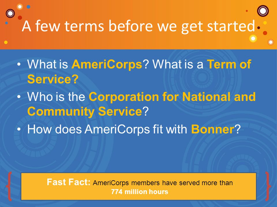 A few terms before we get started What is AmeriCorps? What is a Term of Service? Who is the Corporation for National and Community Service? How does A