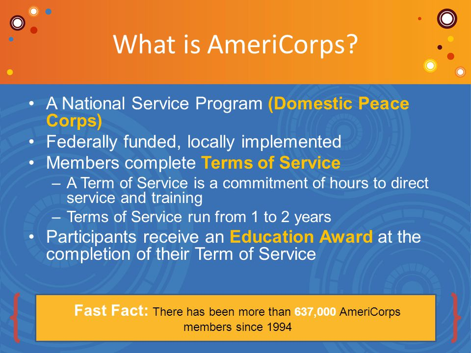 AmeriCorps Rooted in America's Tradition of Service 1933: Civilian Conservation Corps 1961: Peace Corps 1964: VISTA 1993: The Corporation for National and Community Service and AmeriCorps 2009: Serve America Act