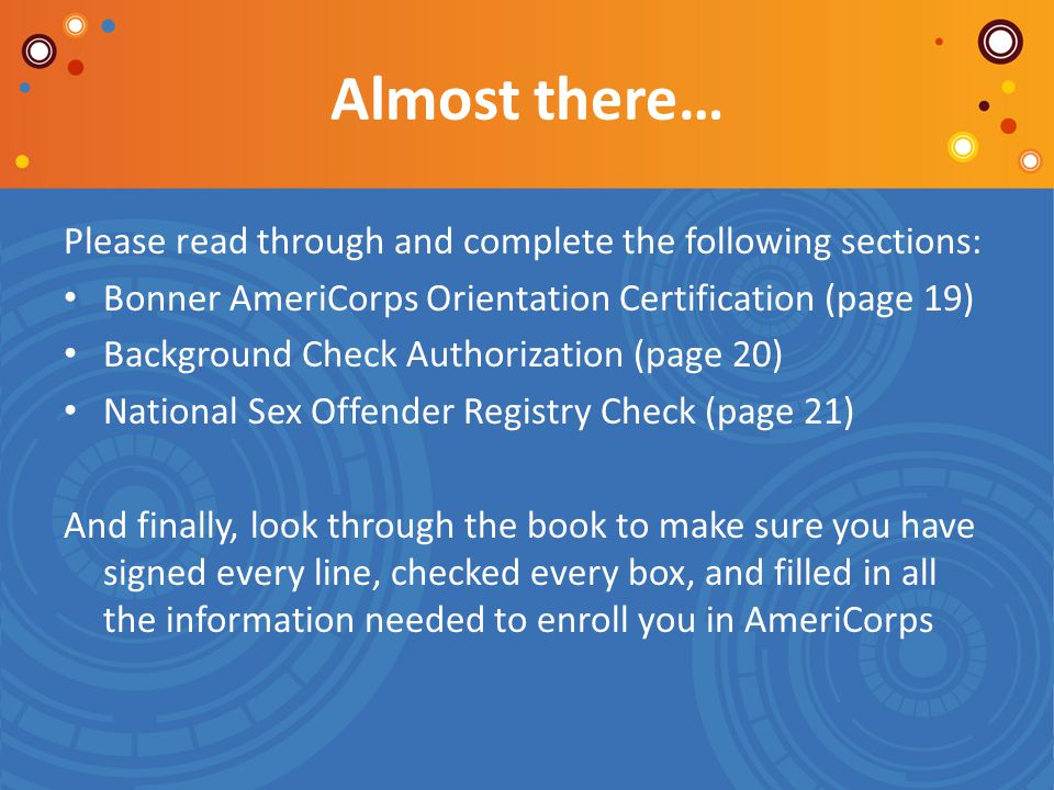 Almost there… Please read through and complete the following sections: Bonner AmeriCorps Orientation Certification (page 19) Background Check Authoriz