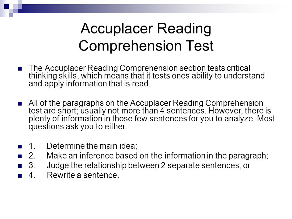 Accuplacer Reading Comprehension Test The Accuplacer Reading Comprehension section tests critical thinking skills, which means that it tests ones ability to understand and apply information that is read.