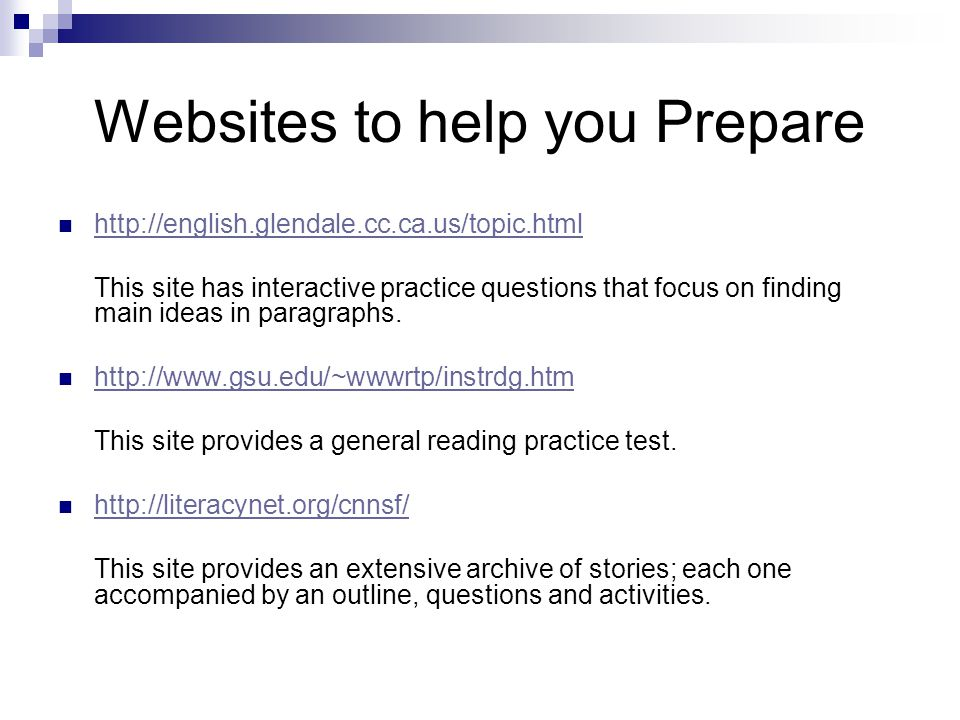 Websites to help you Prepare http://english.glendale.cc.ca.us/topic.html This site has interactive practice questions that focus on finding main ideas in paragraphs.