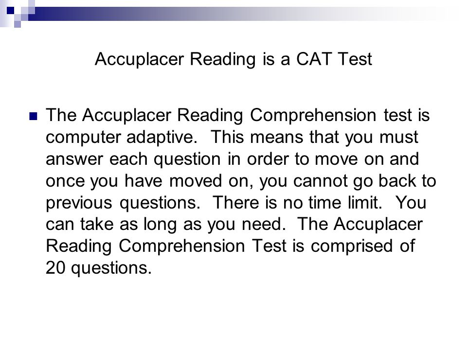 Accuplacer Reading is a CAT Test The Accuplacer Reading Comprehension test is computer adaptive.