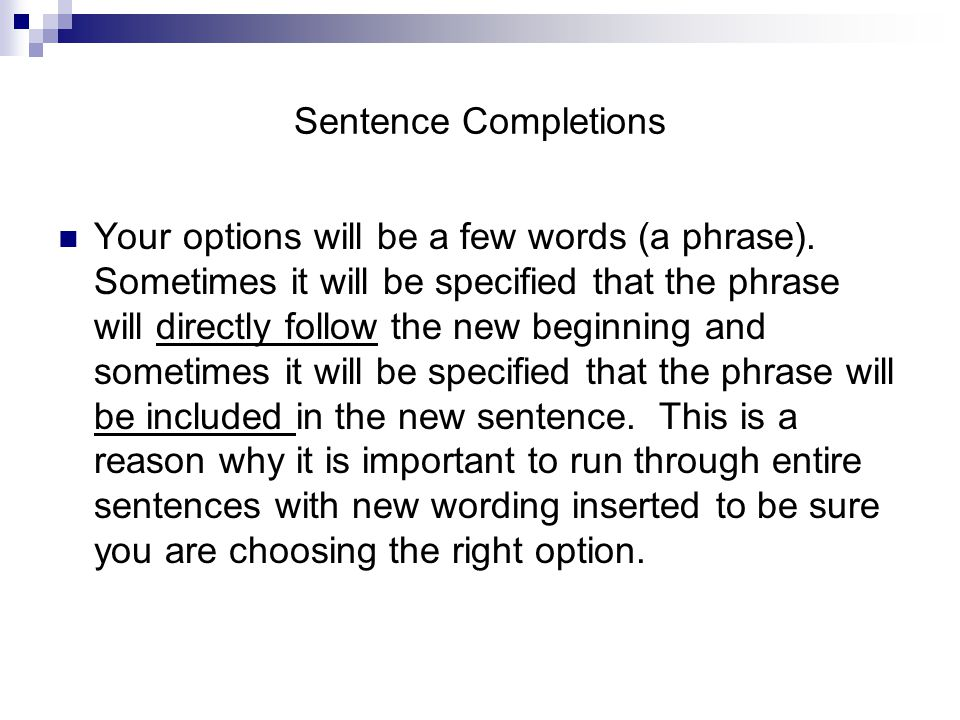 Sentence Completions In order to construct a new sentence when the answer choices are to be included, not directly follow the beginning phrase, look for a part of the original sentence that will complete the beginning thought and then look at the answer choices to continue the sentence.