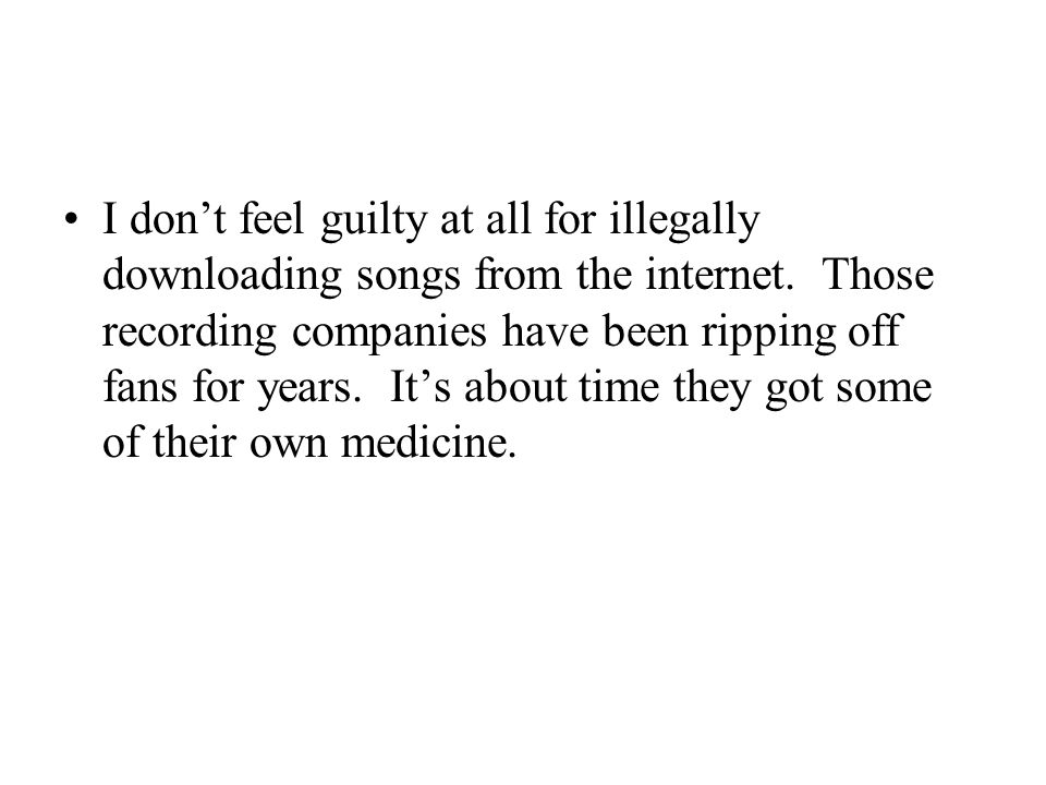 I don't feel guilty at all for illegally downloading songs from the internet. Those recording companies have been ripping off fans for years. It's abo