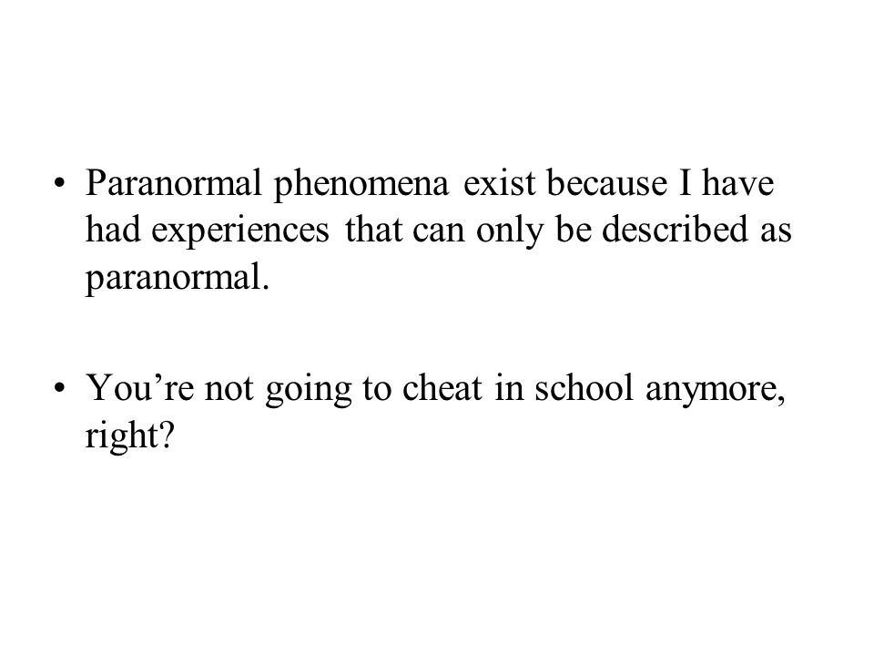 Paranormal phenomena exist because I have had experiences that can only be described as paranormal. You're not going to cheat in school anymore, right