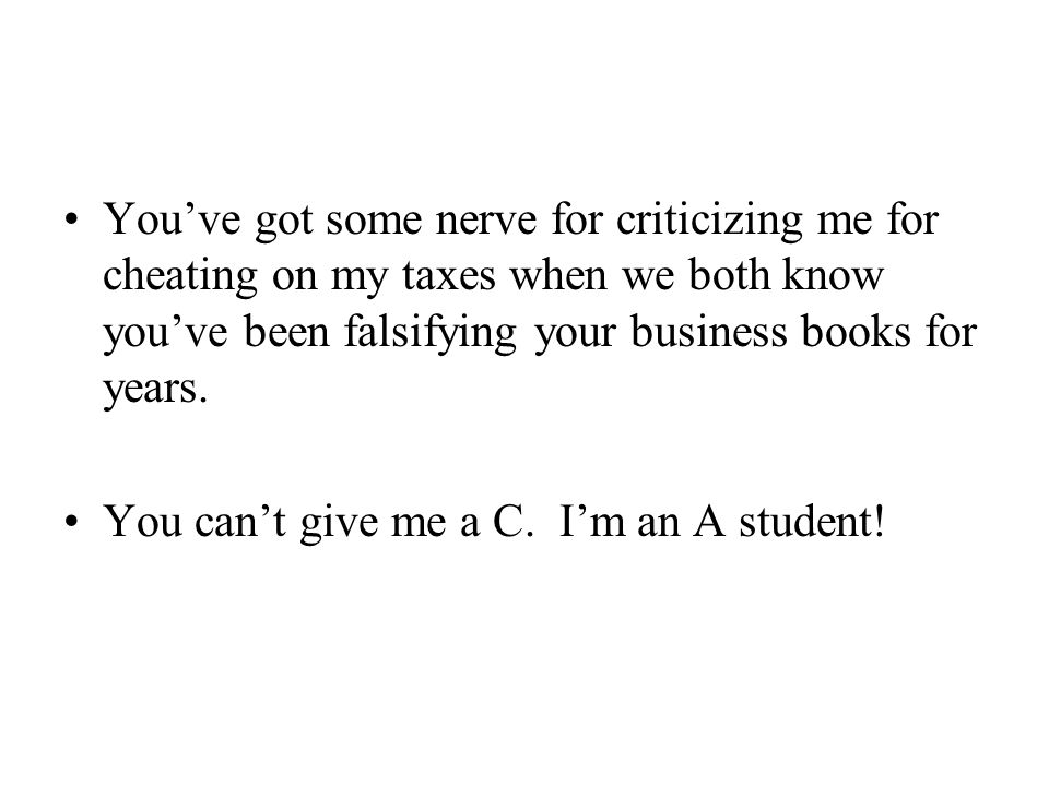 You've got some nerve for criticizing me for cheating on my taxes when we both know you've been falsifying your business books for years. You can't gi