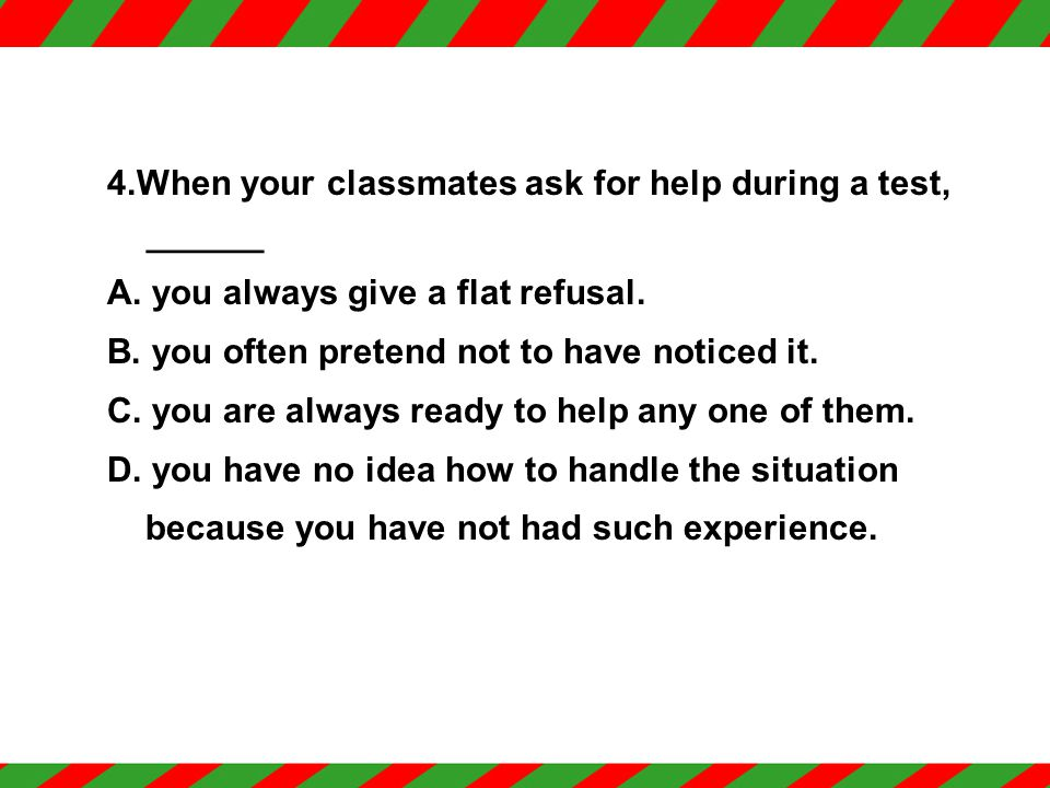 3. During a test, when you have difficulty answering a question, _____ A. you keep on trying on your own. B. you give it up after having a try. C. you