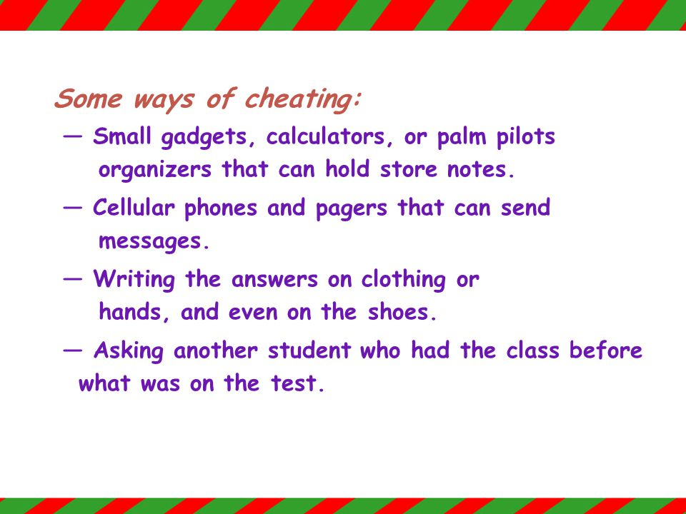 Some ways of cheating: — Small gadgets, calculators, or palm pilots organizers that can hold store notes.