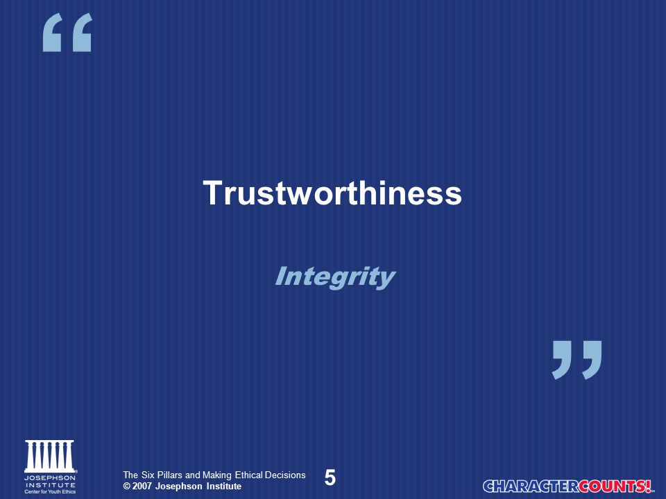6 The Six Pillars and Making Ethical Decisions © 2007 Josephson Institute Integrity Integrity is moral wholeness demonstrated by a consistency of: Thoughts – what we think Words – what we say Deeds – what we do Duties – what we should do