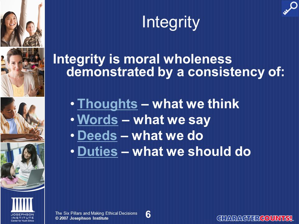 17 The Six Pillars and Making Ethical Decisions © 2007 Josephson Institute Trustworthiness Loyalty
