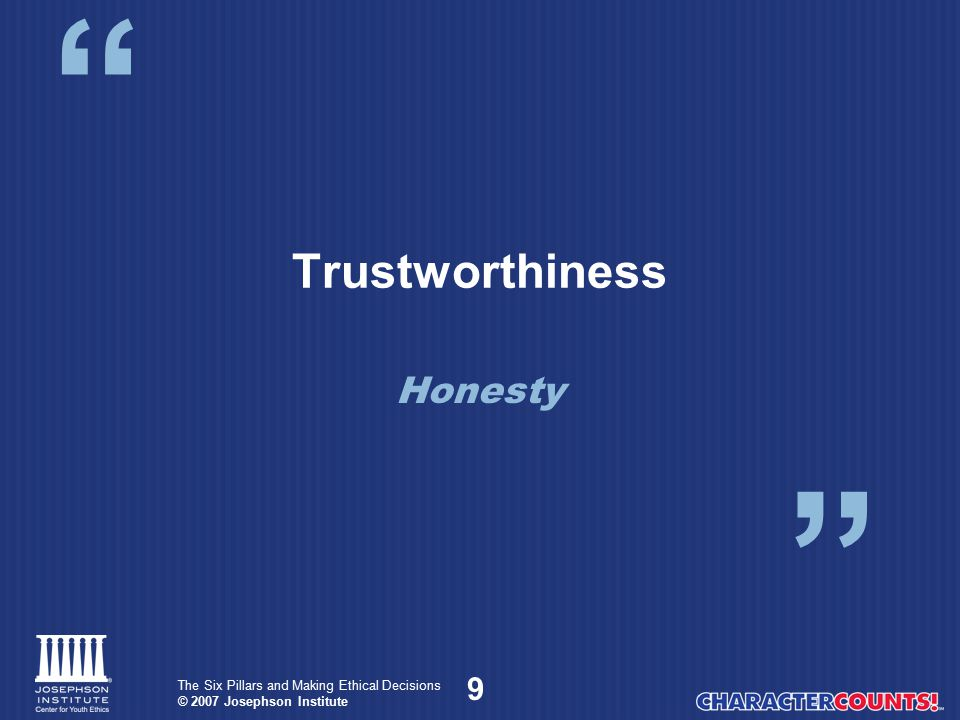 10 The Six Pillars and Making Ethical Decisions © 2007 Josephson Institute Honesty There are two types of honesty: Communications Conduct