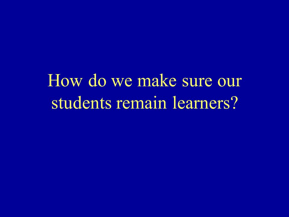 How do we make sure our students remain learners?