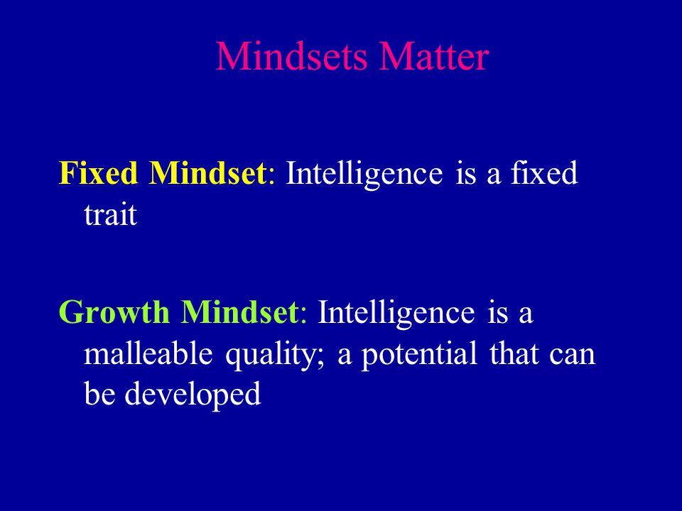 Mindsets Matter Fixed Mindset: Intelligence is a fixed trait Growth Mindset: Intelligence is a malleable quality; a potential that can be developed
