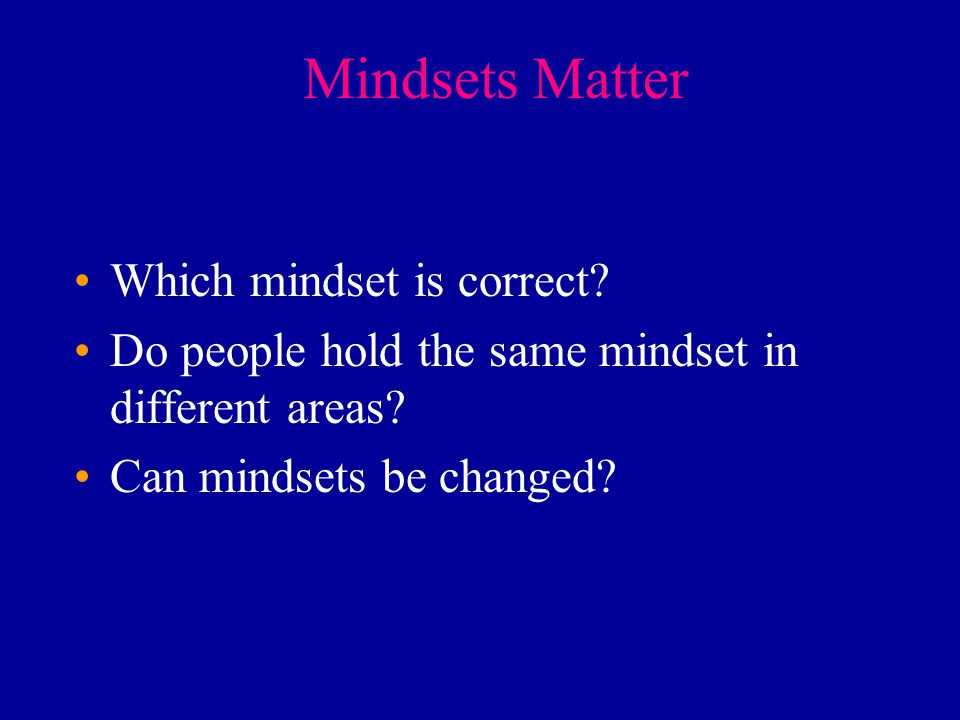 Mindsets Matter Which mindset is correct? Do people hold the same mindset in different areas? Can mindsets be changed?