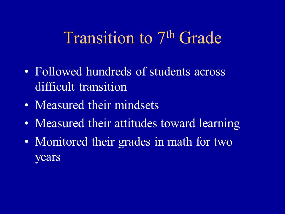 Transition to 7 th Grade Followed hundreds of students across difficult transition Measured their mindsets Measured their attitudes toward learning Mo
