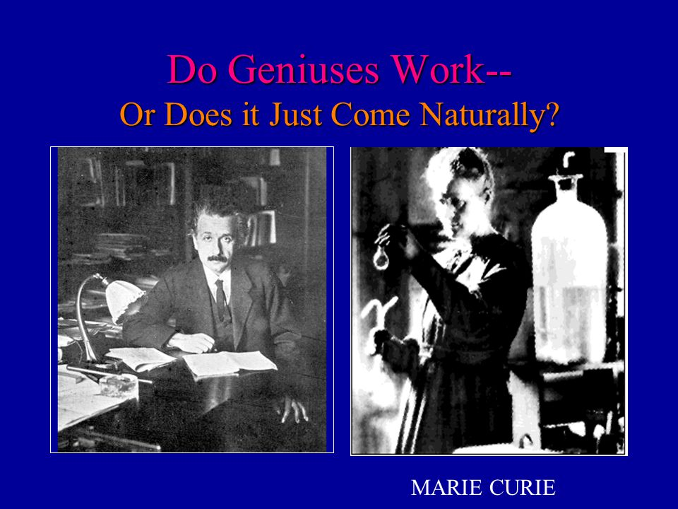 Do Geniuses Work-- Or Does it Just Come Naturally? MARIE CURIE