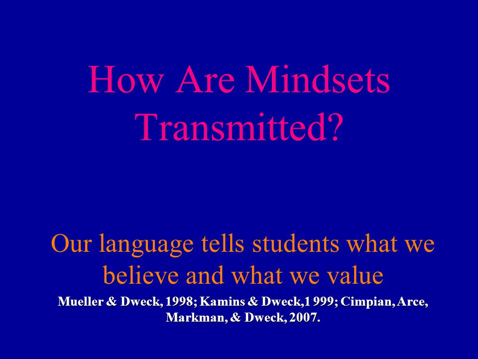 How Are Mindsets Transmitted? Our language tells students what we believe and what we value Mueller & Dweck, 1998; Kamins & Dweck,1 999; Cimpian, Arce