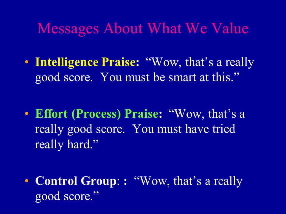 """Messages About What We Value Intelligence Praise: """"Wow, that's a really good score. You must be smart at this."""" Effort (Process) Praise: """"Wow, that's"""