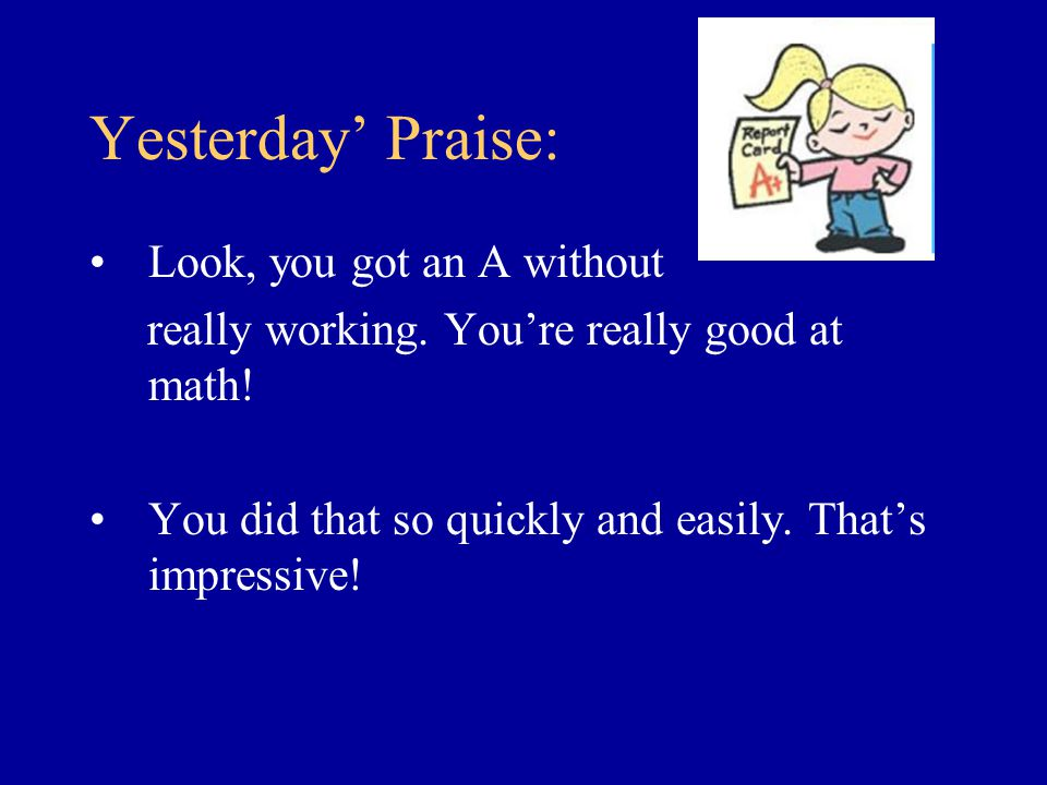 Yesterday' Praise: Look, you got an A without really working. You're really good at math! You did that so quickly and easily. That's impressive!