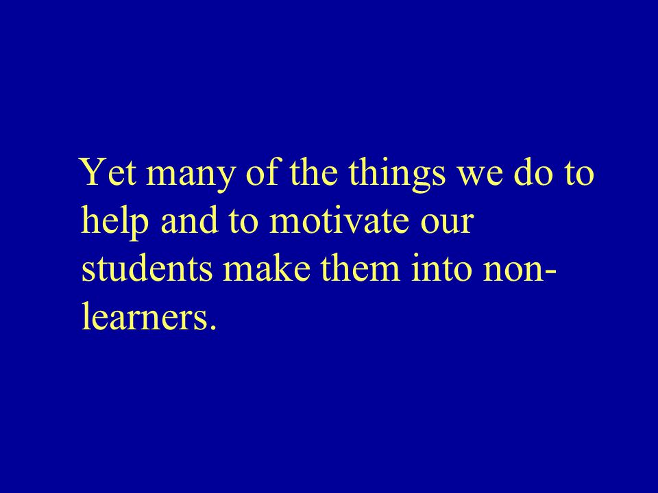 Yet many of the things we do to help and to motivate our students make them into non- learners.