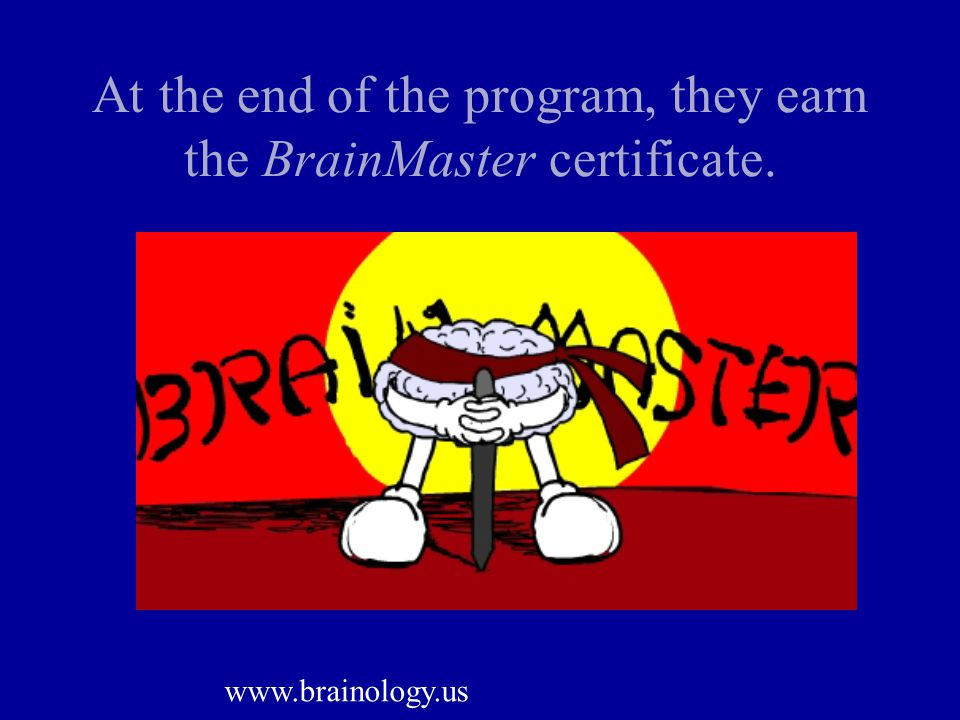 At the end of the program, they earn the BrainMaster certificate. www.brainology.us