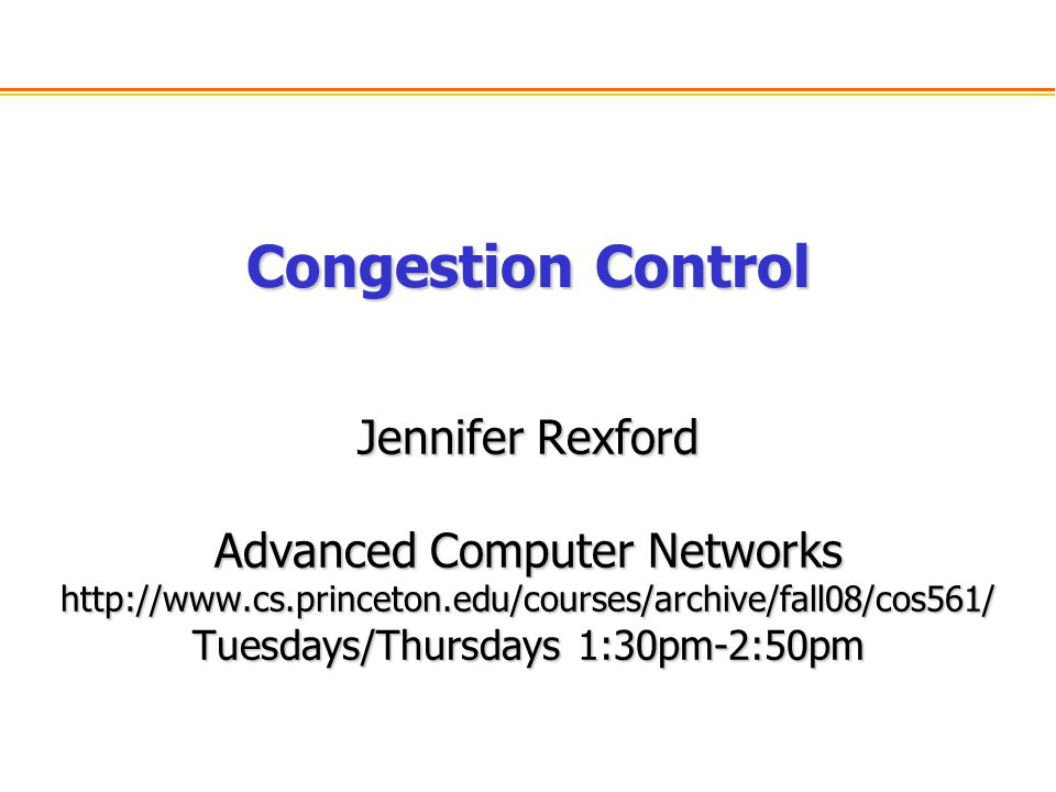 Congestion Control Jennifer Rexford Advanced Computer Networks http://www.cs.princeton.edu/courses/archive/fall08/cos561/ Tuesdays/Thursdays 1:30pm-2:50pm