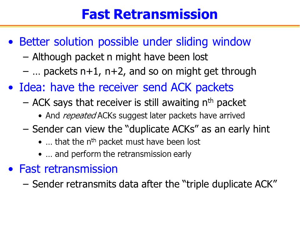 Fast Retransmission Better solution possible under sliding window –Although packet n might have been lost –… packets n+1, n+2, and so on might get through Idea: have the receiver send ACK packets –ACK says that receiver is still awaiting n th packet And repeated ACKs suggest later packets have arrived –Sender can view the duplicate ACKs as an early hint … that the n th packet must have been lost … and perform the retransmission early Fast retransmission –Sender retransmits data after the triple duplicate ACK