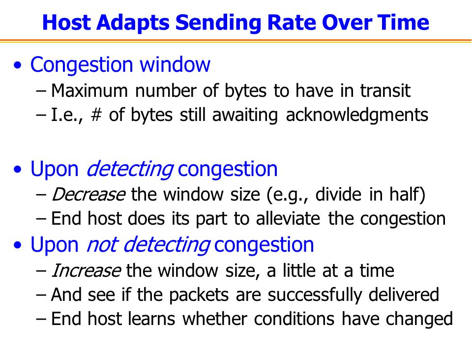 Host Adapts Sending Rate Over Time Congestion window –Maximum number of bytes to have in transit –I.e., # of bytes still awaiting acknowledgments Upon detecting congestion –Decrease the window size (e.g., divide in half) –End host does its part to alleviate the congestion Upon not detecting congestion –Increase the window size, a little at a time –And see if the packets are successfully delivered –End host learns whether conditions have changed