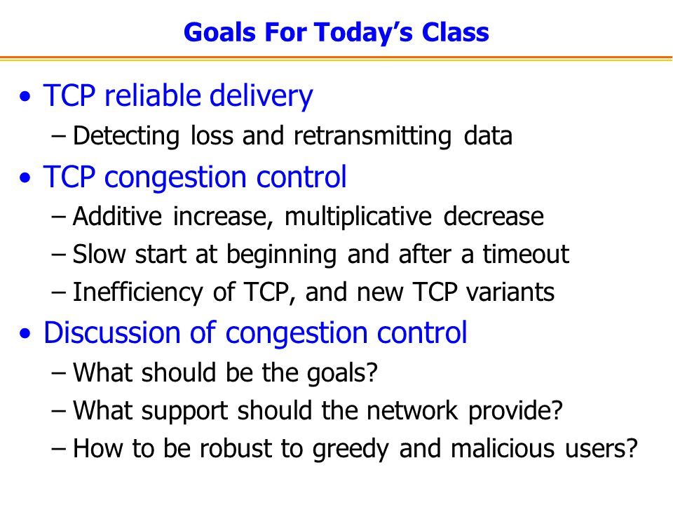 Goals For Today's Class TCP reliable delivery –Detecting loss and retransmitting data TCP congestion control –Additive increase, multiplicative decrease –Slow start at beginning and after a timeout –Inefficiency of TCP, and new TCP variants Discussion of congestion control –What should be the goals.