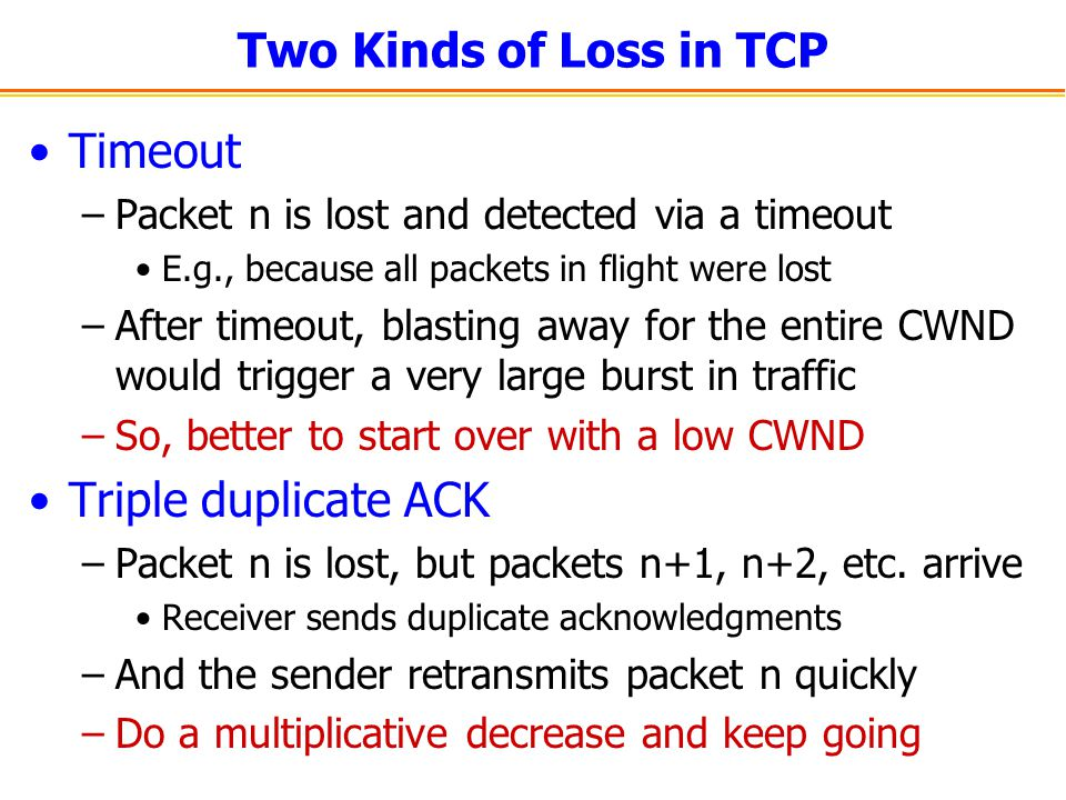Two Kinds of Loss in TCP Timeout –Packet n is lost and detected via a timeout E.g., because all packets in flight were lost –After timeout, blasting away for the entire CWND would trigger a very large burst in traffic –So, better to start over with a low CWND Triple duplicate ACK –Packet n is lost, but packets n+1, n+2, etc.