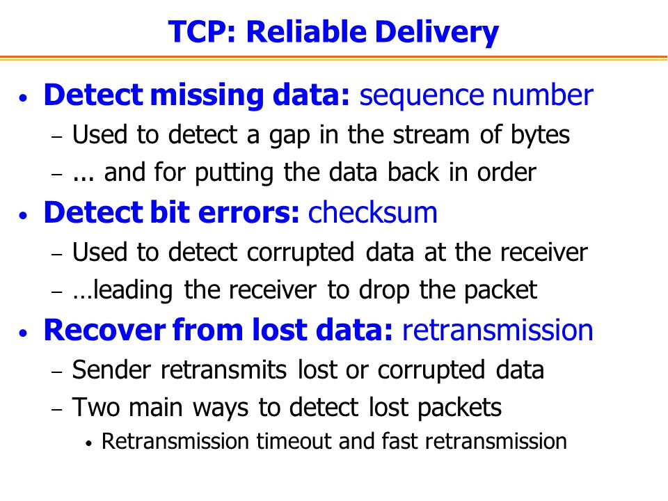 TCP: Reliable Delivery Detect missing data: sequence number – Used to detect a gap in the stream of bytes –...